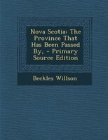 Nova Scotia: The Province That Has Been Passed By, - Primary Source Edition