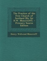The Practice of the Free Church of Scotland [By Sir H.W. Moncreiff]. - Primary Source Edition