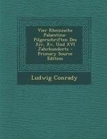 Vier Rheinische Palaestina-Pilgerschriften Des Xiv, Xv, Und XVI Jahrhunderts - Primary Source Edition