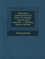 Laboratory instructions for tests of cement, mortar and concrete  - Primary Source Edition