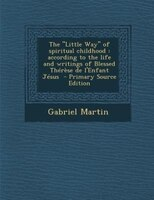 """The """"Little Way"""" of spiritual childhood: according to the life and writings of Blessed Thérèse de"""