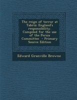 The reign of terror at Tabriz; England's responsibility. Compiled for the use of the Persia Committee  - Primary Source