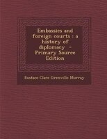 Embassies and foreign courts: a history of diplomacy  - Primary Source Edition