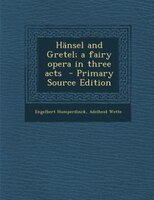Hänsel and Gretel; a fairy opera in three acts  - Primary Source Edition