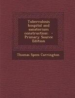 Tuberculosis hospital and sanatorium construction;  - Primary Source Edition