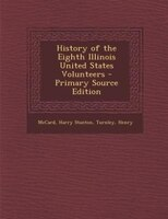 History of the Eighth Illinois United States Volunteers - Primary Source Edition