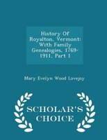 History Of Royalton, Vermont: With Family Genealogies, 1769-1911, Part 1 - Scholar's Choice Edition