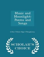 Music and Moonlight: Poems and Songs - Scholar's Choice Edition