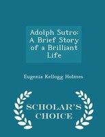 Adolph Sutro: A Brief Story of a Brilliant Life - Scholar's Choice Edition