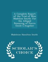 A Complete Report of the Trial of Miss Madeline Smith: For the Alleged Poisoning of Pierre Emile L'Angelier -