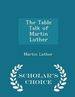The Table Talk of Martin Luther - Scholar's Choice Edition
