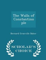 The Walls of Constantinople - Scholar's Choice Edition