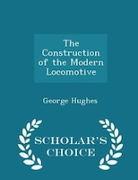 The Construction of the Modern Locomotive - Scholar's Choice Edition