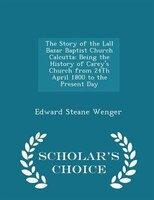 The Story of the Lall Bazar Baptist Church Calcutta: Being the History of Carey's Church from 24Th April 1800 to the