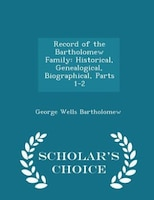 Record of the Bartholomew Family: Historical, Genealogical, Biographical, Parts 1-2 - Scholar's Choice Edition