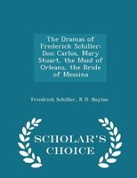 The Dramas of Frederick Schiller: Don Carlos, Mary Stuart, the Maid of Orleans, the Bride of Messina - Scholar's Choice