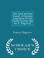 The Lord and the Vassal: A Familiar Exposition of the Feudal System [By Sir F. Palgrave]. - Scholar's Choice Edition