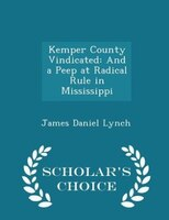 Kemper County Vindicated: And a Peep at Radical Rule in Mississippi - Scholar's Choice Edition