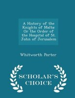 A History of the Knights of Malta: Or the Order of the Hospital of St. John of Jerusalem - Scholar's Choice Edition