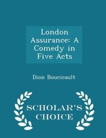 London Assurance: A Comedy in Five Acts - Scholar's Choice Edition