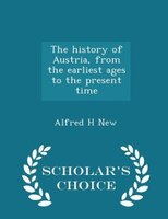 The history of Austria, from the earliest ages to the present time  - Scholar's Choice Edition