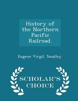 History of the Northern Pacific Railroad. - Scholar's Choice Edition