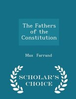 The Fathers of the Constitution - Scholar's Choice Edition