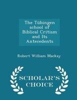 The Tübingen school of Biblical Critism and Its Antecedents - Scholar's Choice Edition