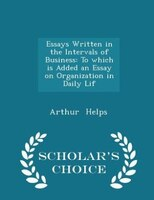 Essays Written in the Intervals of Business: To which is Added an Essay on Organization in Daily Lif - Scholar's Choice