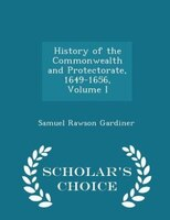 History of the Commonwealth and Protectorate, 1649-1656, Volume I - Scholar's Choice Edition