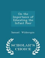On the Importance of Educating the Infant Poor - Scholar's Choice Edition