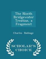 The Ninth Bridgewater Treatise, a Fragment - Scholar's Choice Edition