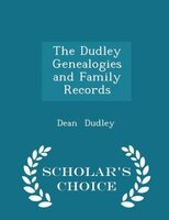 The Dudley Genealogies and Family Records - Scholar's Choice Edition