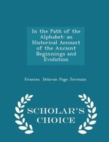 In the Path of the Alphabet: an Historical Account of the Ancient Beginnings and Evolution  - Scholar's Choice Edition