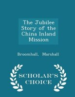 The Jubilee Story of the China Inland Mission - Scholar's Choice Edition
