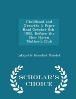 Childhood and Growth: A Paper Read October 6th, 1905, Before the New Haven Mother's Club - Scholar's Choice