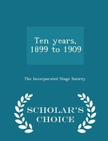 Ten years, 1899 to 1909 - Scholar's Choice Edition