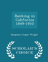 Banking in California 1849-1910 - Scholar's Choice Edition