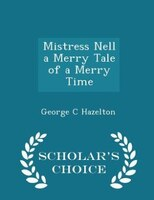 Mistress Nell a Merry Tale of a Merry Time - Scholar's Choice Edition