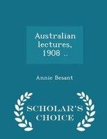 Australian lectures, 1908 .. - Scholar's Choice Edition