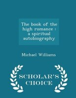 The book of the high romance  a spiritual autobiography   Scholar     s Choice Edition