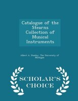 Catalogue of the Stearns Collection of Musical Instruments - Scholar's Choice Edition
