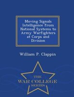 Moving Signals Intelligence from National Systems to Army Warfighters at Corps and Division - War College Series