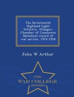 The Seventeenth Highland Light Infantry. (Glasgow Chamber of Commerce Battalion) record of war service, 1914-1918  - War College S