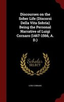 Discourses on the Sober Life (Discorsi Della Vita Sobria) Being the Personal Narrative of Luigi Cornaro (1467-1566, A. D.)