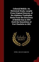 Colonial Mobile. An Historical Study, Largely From Original Sources, of the Alabama-Tombigbee Basin From the Discovery of Mobile b