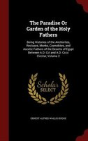 The Paradise Or Garden of the Holy Fathers: Being Histories of the Anchorites, Recluses, Monks, Coenobites, and Ascetic Fathers of