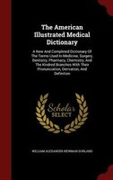 The American Illustrated Medical Dictionary: A New And Completed Dictionary Of The Terms Used In Medicine, Surgery, Dentistry, Pha