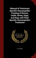 Manual of Veterinary Specific Homoopathy Treating of Horses, Cattle, Sheep, Hogs, and Dogs, and Their Specific Homoopathic Treatme