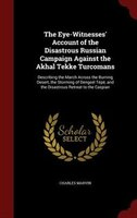 The Eye-Witnesses' Account of the Disastrous Russian Campaign Against the Akhal Tekke Turcomans: Describing the March